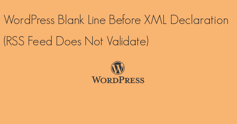 WordPress Blank Line Before XML Declaration (RSS Feed Does Not Validate)